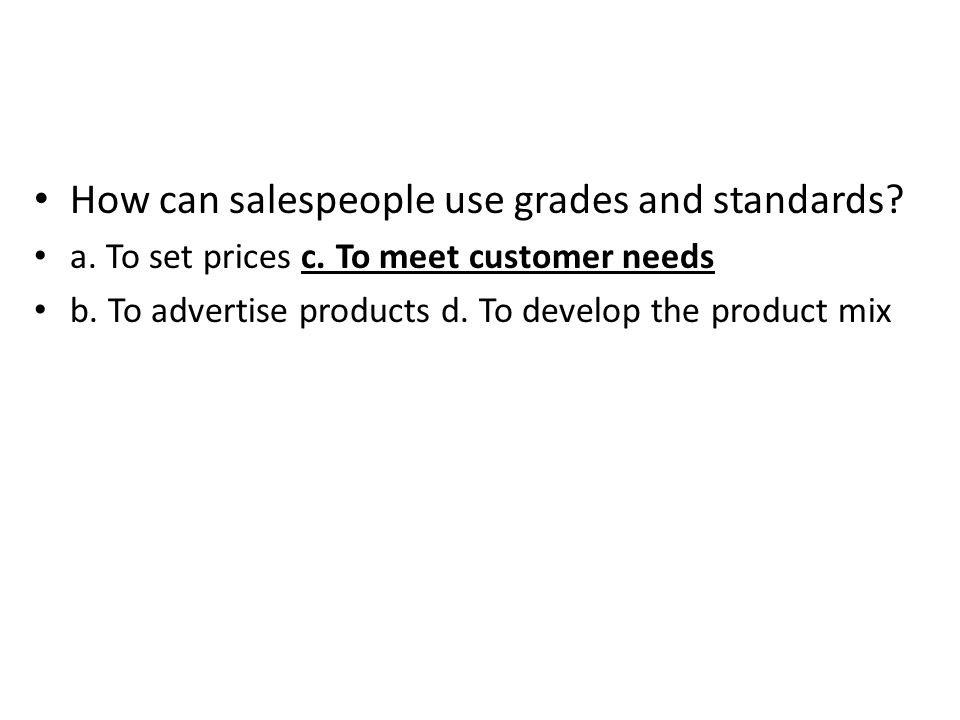 How can salespeople use grades and standards? a. To set prices c. To meet customer needs b. To advertise products d. To develop the product mix