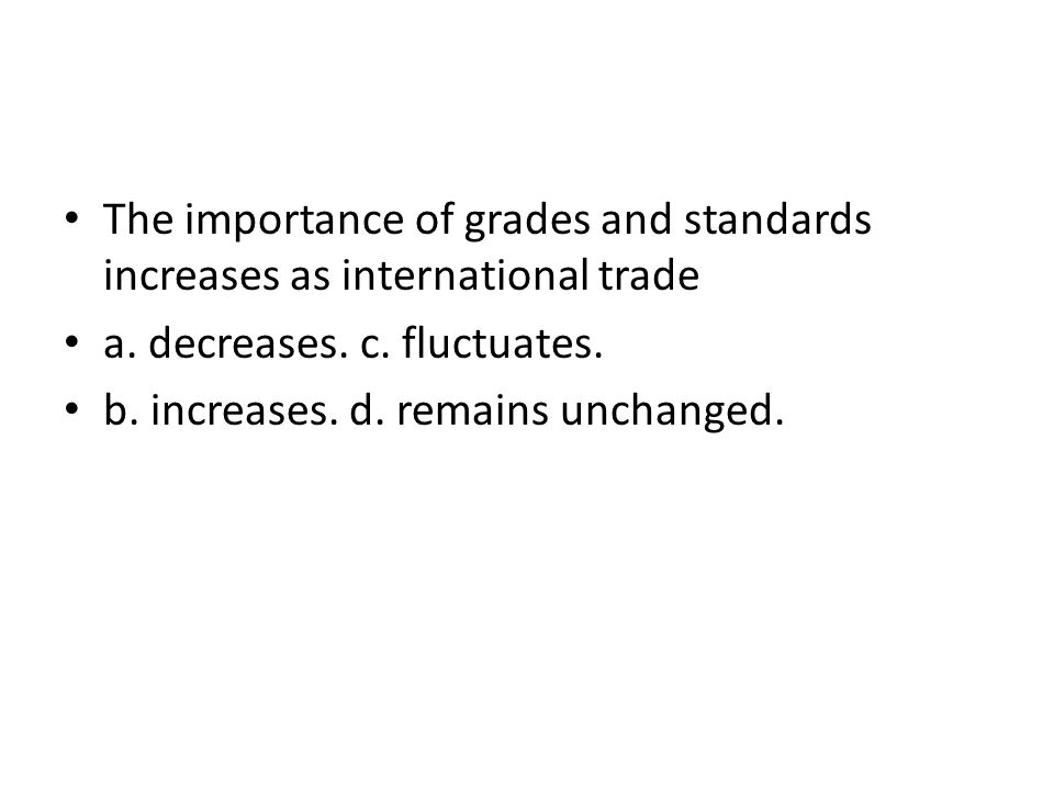 The importance of grades and standards increases as international trade a. decreases. c. fluctuates. b. increases. d. remains unchanged.