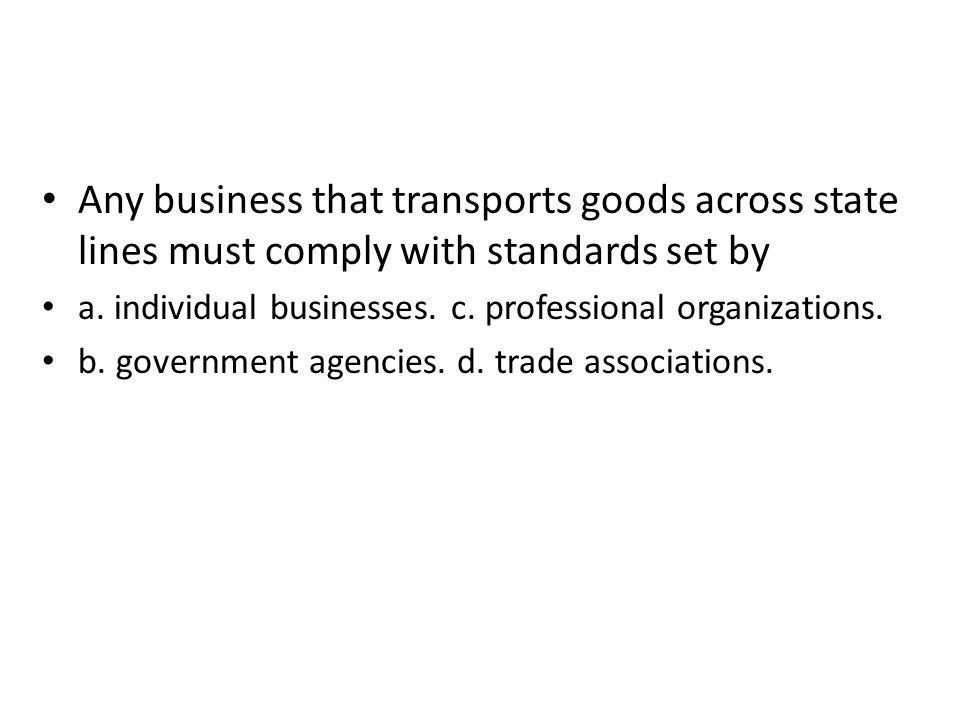 Any business that transports goods across state lines must comply with standards set by a. individual businesses. c. professional organizations. b. go