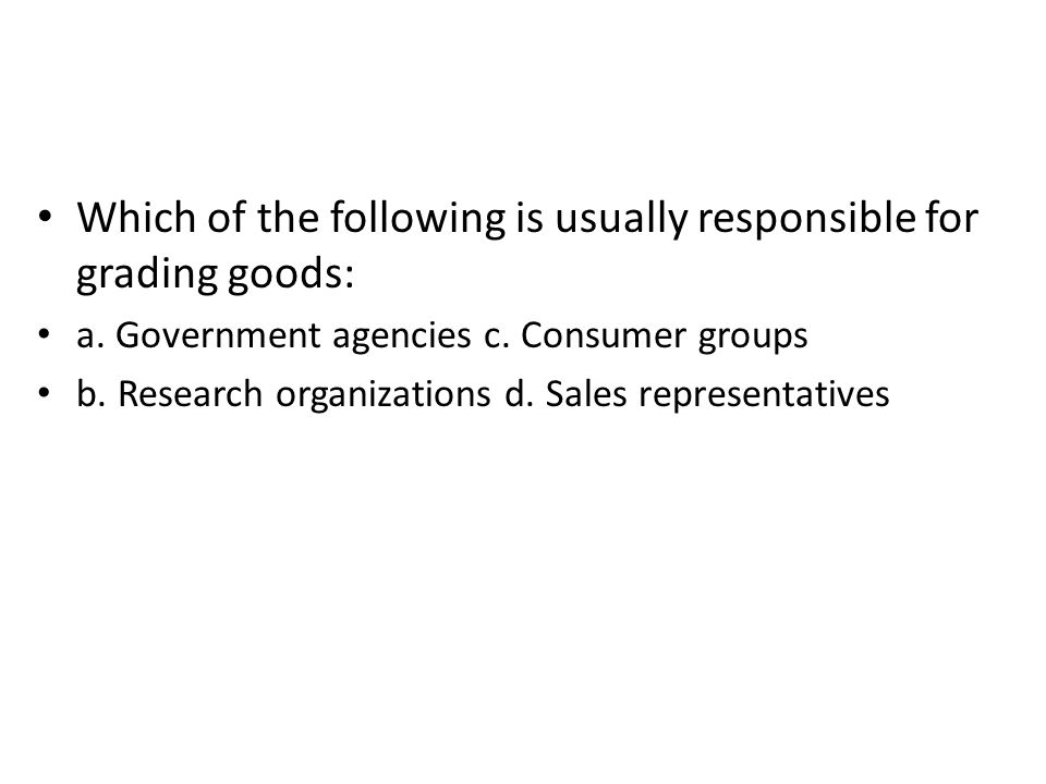 Which of the following is usually responsible for grading goods: a. Government agencies c. Consumer groups b. Research organizations d. Sales represen