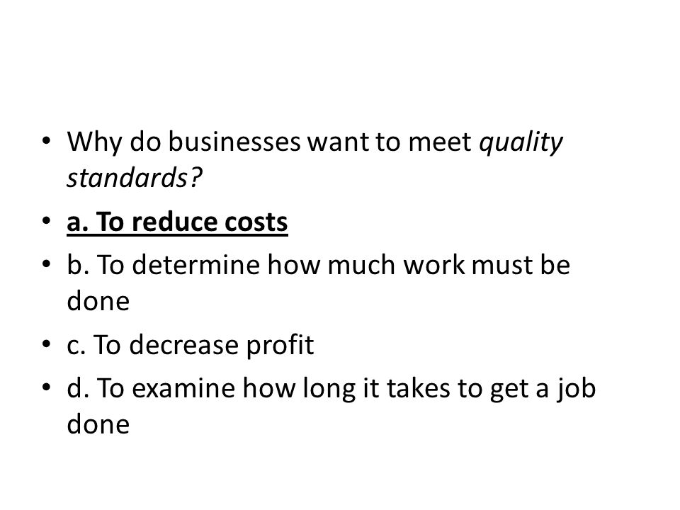 Why do businesses want to meet quality standards? a. To reduce costs b. To determine how much work must be done c. To decrease profit d. To examine ho