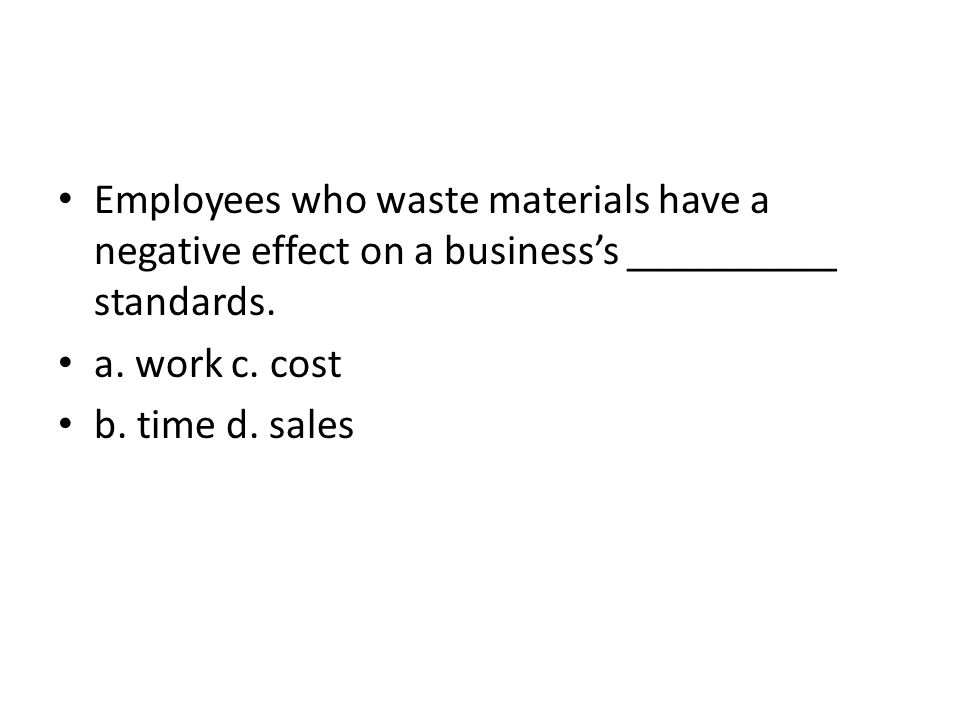 Employees who waste materials have a negative effect on a businesss __________ standards. a. work c. cost b. time d. sales