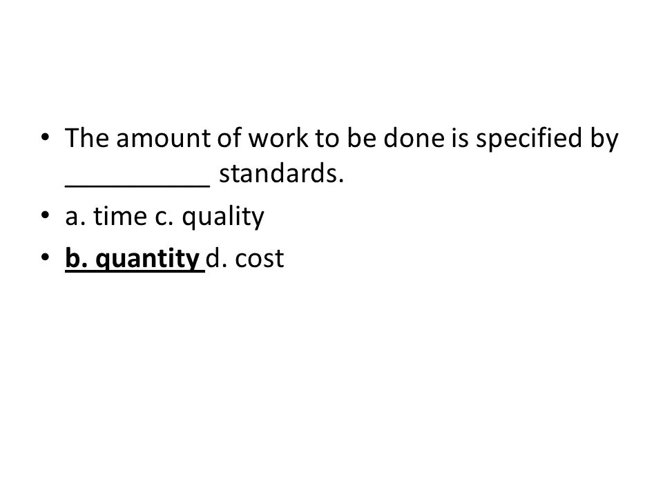 The amount of work to be done is specified by __________ standards. a. time c. quality b. quantity d. cost