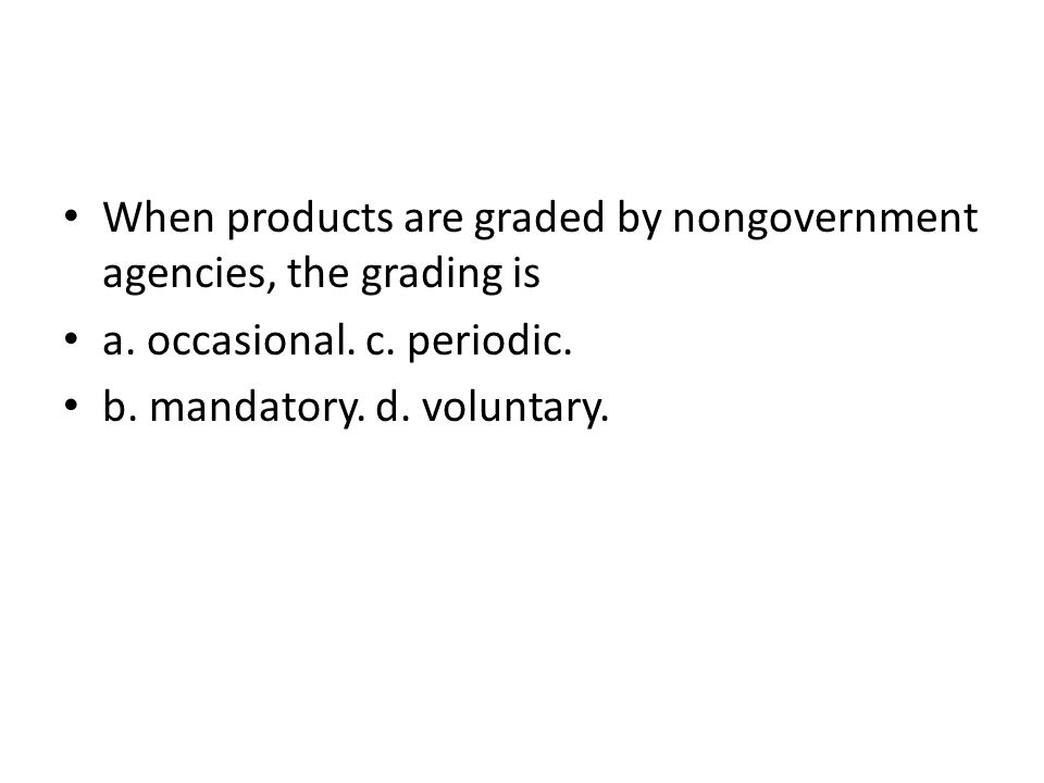 When products are graded by nongovernment agencies, the grading is a. occasional. c. periodic. b. mandatory. d. voluntary.
