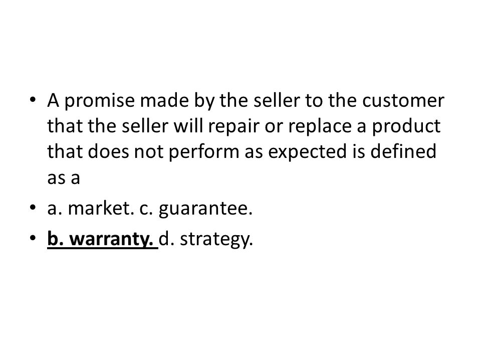 A promise made by the seller to the customer that the seller will repair or replace a product that does not perform as expected is defined as a a. mar