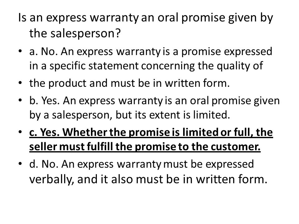 Is an express warranty an oral promise given by the salesperson? a. No. An express warranty is a promise expressed in a specific statement concerning