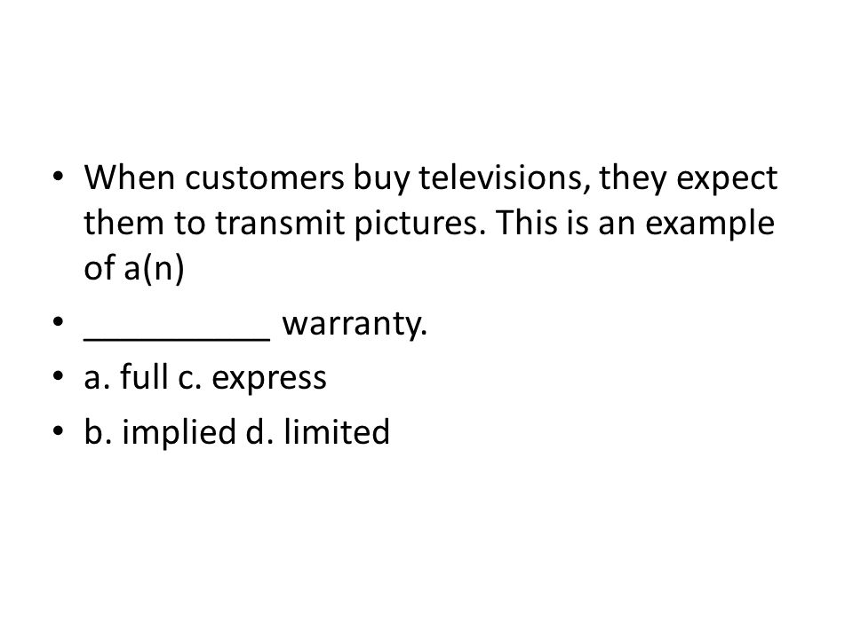 When customers buy televisions, they expect them to transmit pictures. This is an example of a(n) __________ warranty. a. full c. express b. implied d