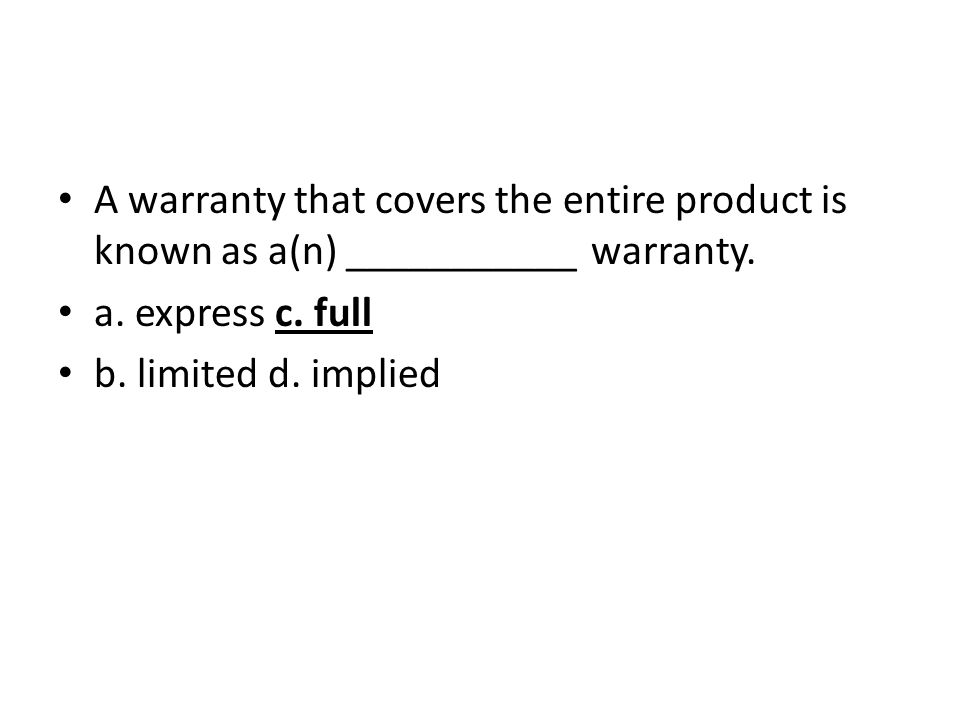 A warranty that covers the entire product is known as a(n) ___________ warranty. a. express c. full b. limited d. implied