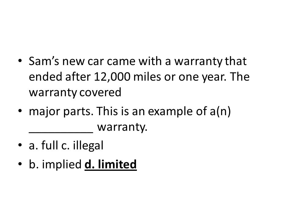 Sams new car came with a warranty that ended after 12,000 miles or one year. The warranty covered major parts. This is an example of a(n) __________ w