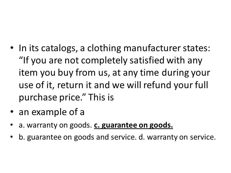 In its catalogs, a clothing manufacturer states: If you are not completely satisfied with any item you buy from us, at any time during your use of it,