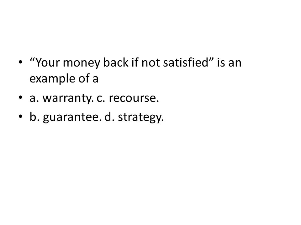 Your money back if not satisfied is an example of a a. warranty. c. recourse. b. guarantee. d. strategy.
