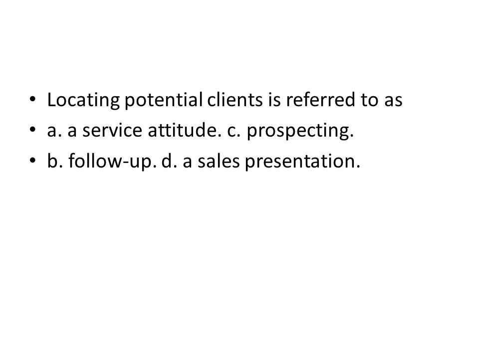 Locating potential clients is referred to as a. a service attitude. c. prospecting. b. follow-up. d. a sales presentation.