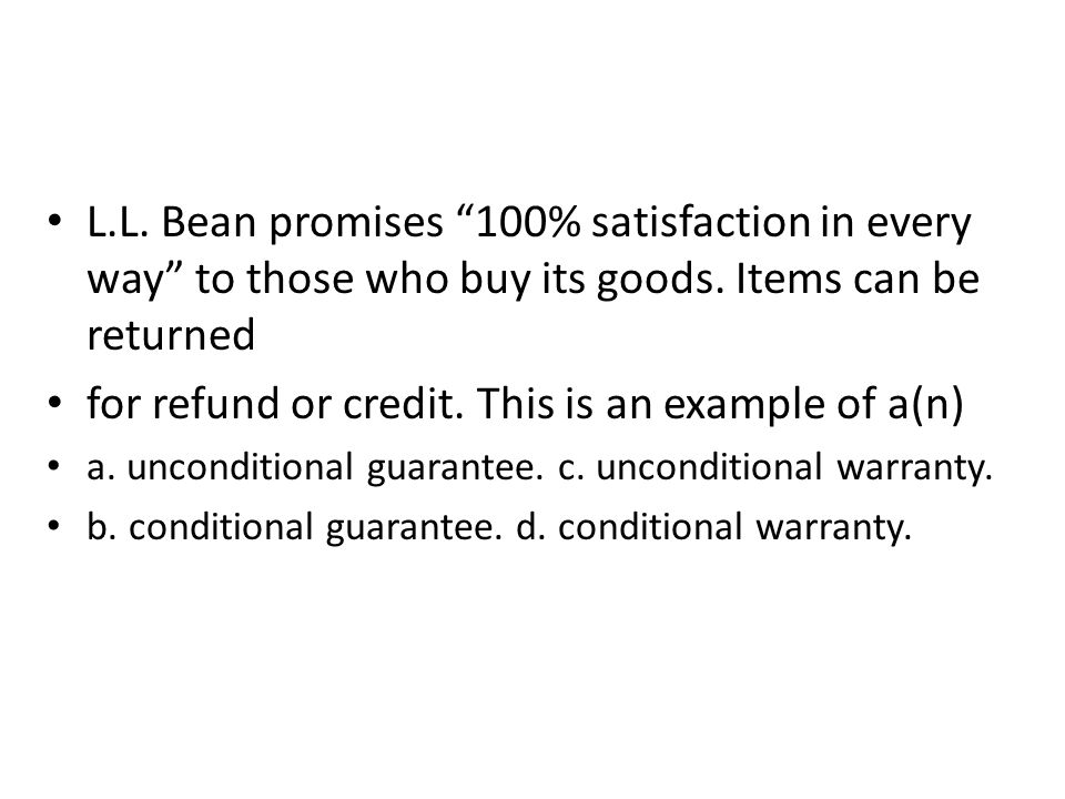 L.L. Bean promises 100% satisfaction in every way to those who buy its goods. Items can be returned for refund or credit. This is an example of a(n) a