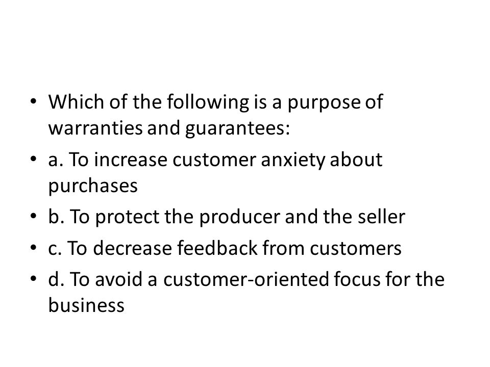 Which of the following is a purpose of warranties and guarantees: a. To increase customer anxiety about purchases b. To protect the producer and the s