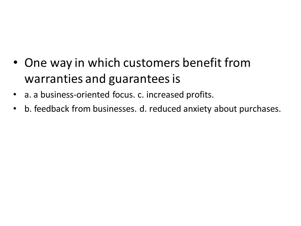 One way in which customers benefit from warranties and guarantees is a. a business-oriented focus. c. increased profits. b. feedback from businesses.