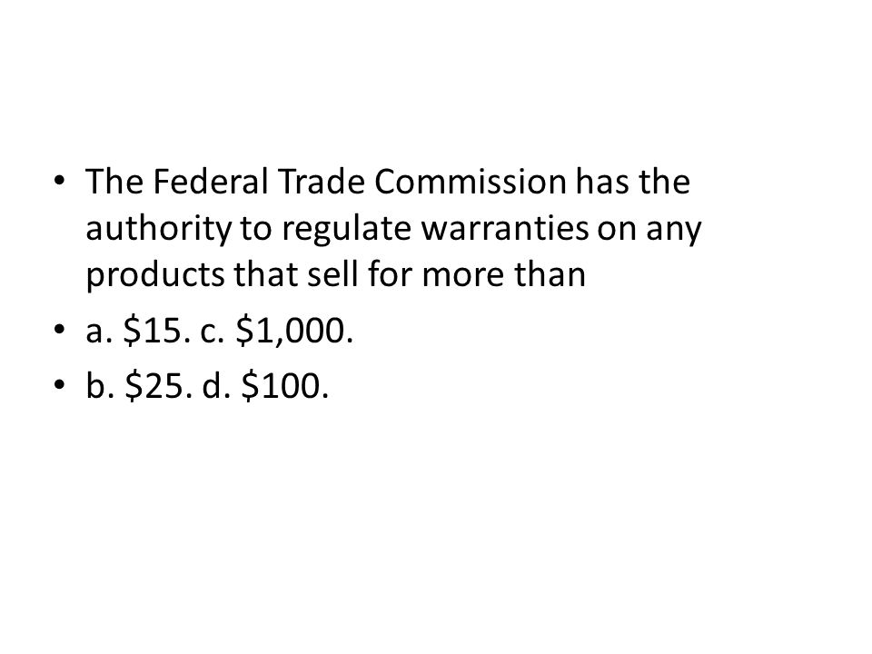 The Federal Trade Commission has the authority to regulate warranties on any products that sell for more than a. $15. c. $1,000. b. $25. d. $100.