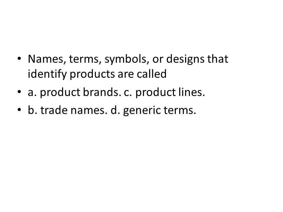 Names, terms, symbols, or designs that identify products are called a. product brands. c. product lines. b. trade names. d. generic terms.