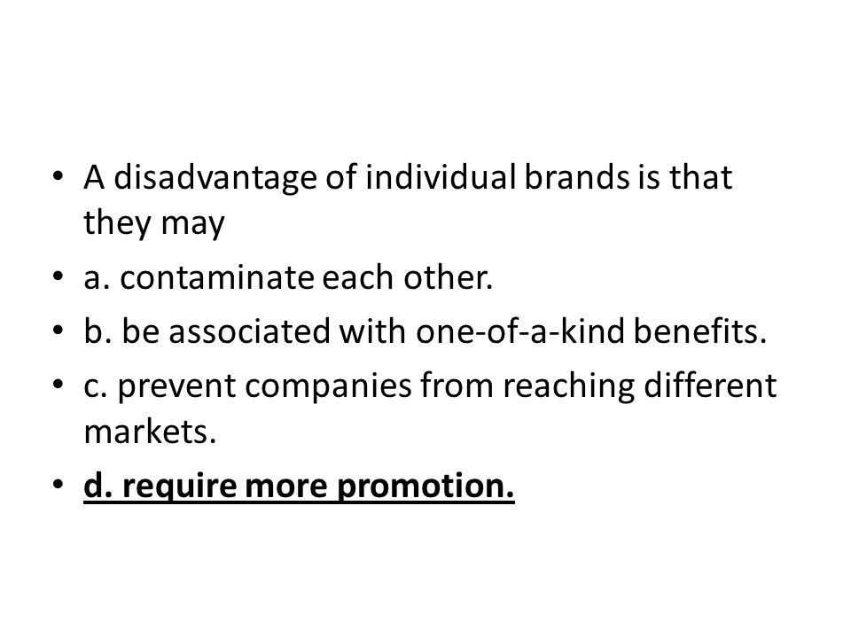 A disadvantage of individual brands is that they may a. contaminate each other. b. be associated with one-of-a-kind benefits. c. prevent companies fro