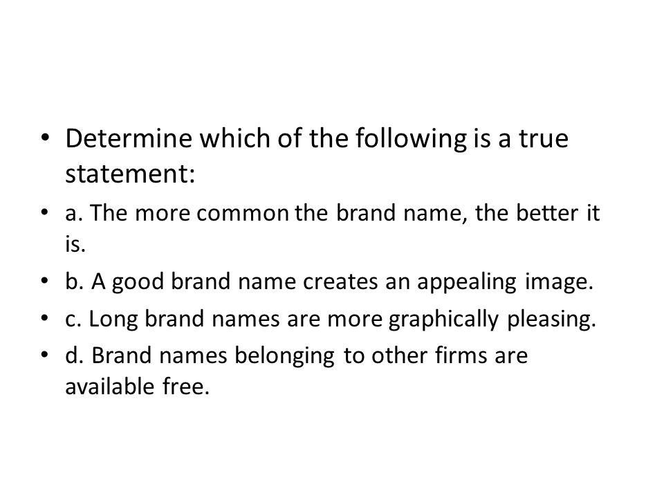 Determine which of the following is a true statement: a. The more common the brand name, the better it is. b. A good brand name creates an appealing i