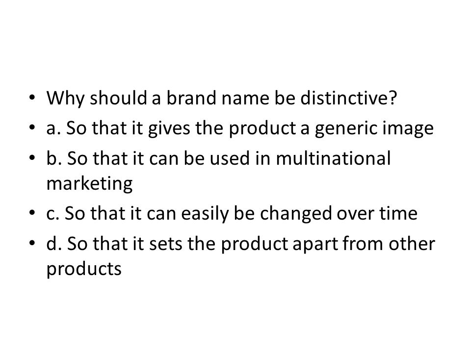 Why should a brand name be distinctive? a. So that it gives the product a generic image b. So that it can be used in multinational marketing c. So tha