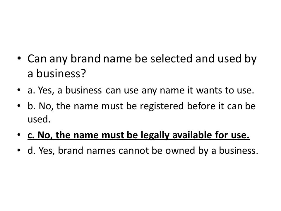 Can any brand name be selected and used by a business? a. Yes, a business can use any name it wants to use. b. No, the name must be registered before
