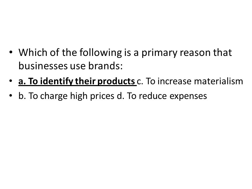 Which of the following is a primary reason that businesses use brands: a. To identify their products c. To increase materialism b. To charge high pric