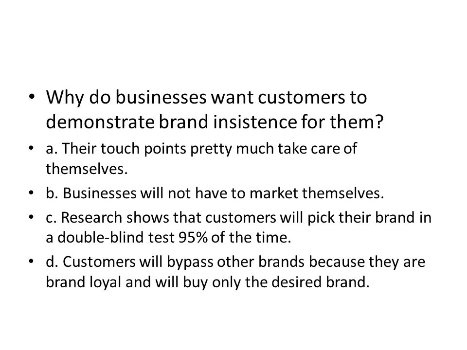 Why do businesses want customers to demonstrate brand insistence for them? a. Their touch points pretty much take care of themselves. b. Businesses wi
