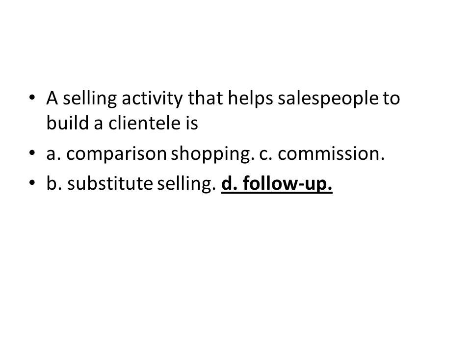 A selling activity that helps salespeople to build a clientele is a. comparison shopping. c. commission. b. substitute selling. d. follow-up.