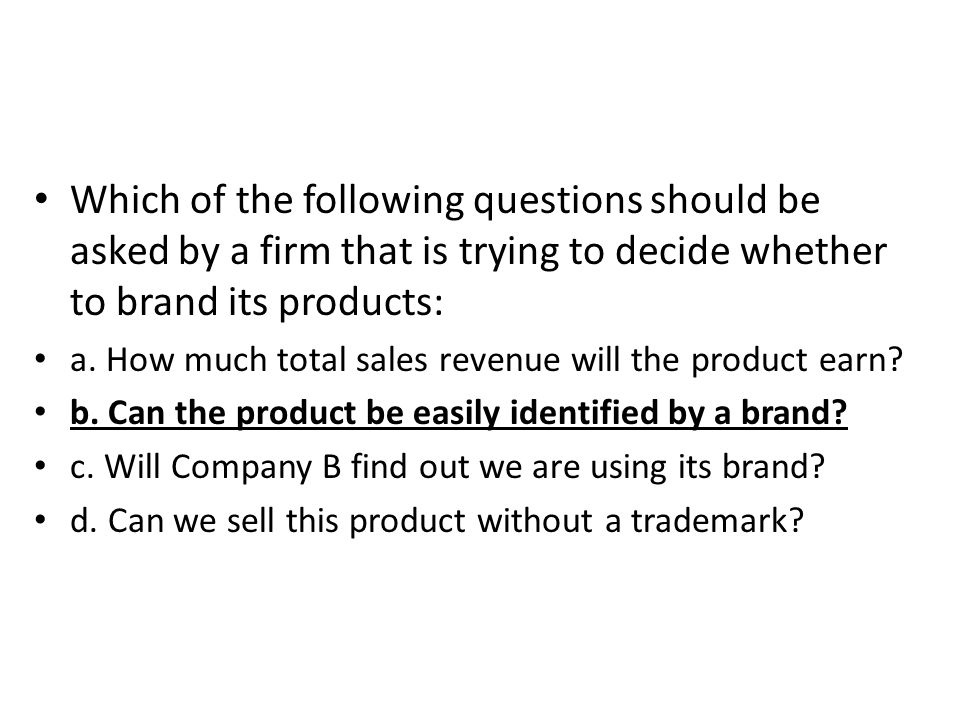 Which of the following questions should be asked by a firm that is trying to decide whether to brand its products: a. How much total sales revenue wil