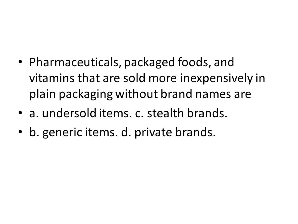 Pharmaceuticals, packaged foods, and vitamins that are sold more inexpensively in plain packaging without brand names are a. undersold items. c. steal