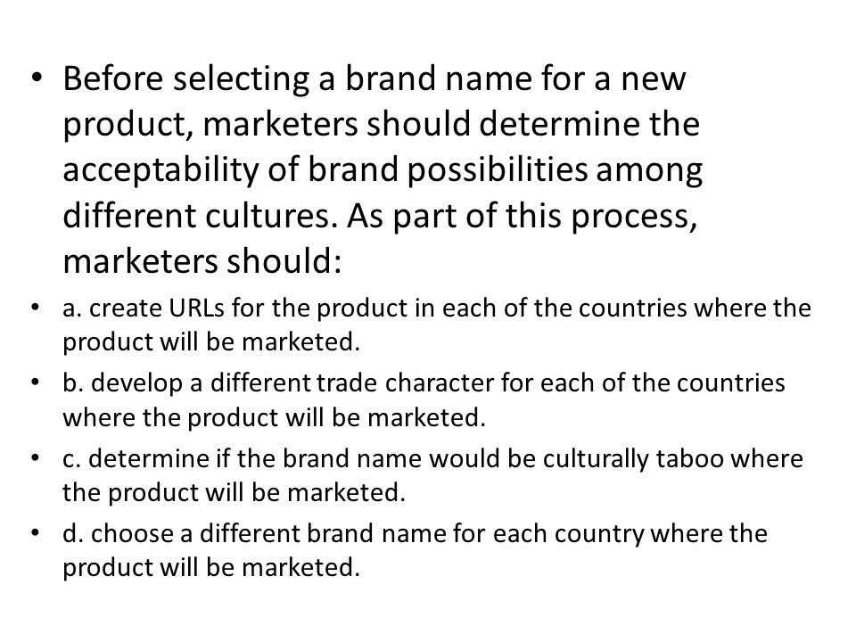 Before selecting a brand name for a new product, marketers should determine the acceptability of brand possibilities among different cultures. As part