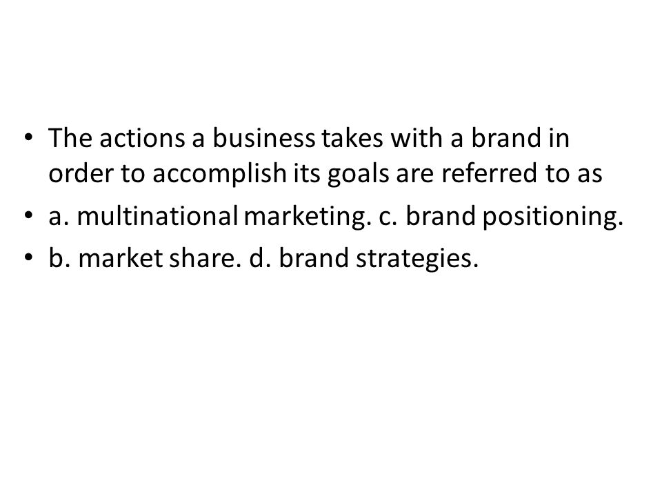 The actions a business takes with a brand in order to accomplish its goals are referred to as a. multinational marketing. c. brand positioning. b. mar