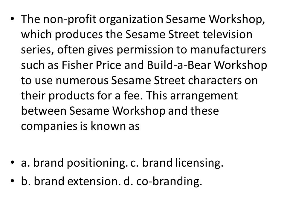 The non-profit organization Sesame Workshop, which produces the Sesame Street television series, often gives permission to manufacturers such as Fishe