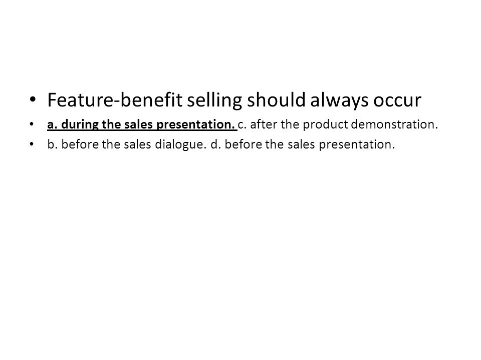 Feature-benefit selling should always occur a. during the sales presentation. c. after the product demonstration. b. before the sales dialogue. d. bef