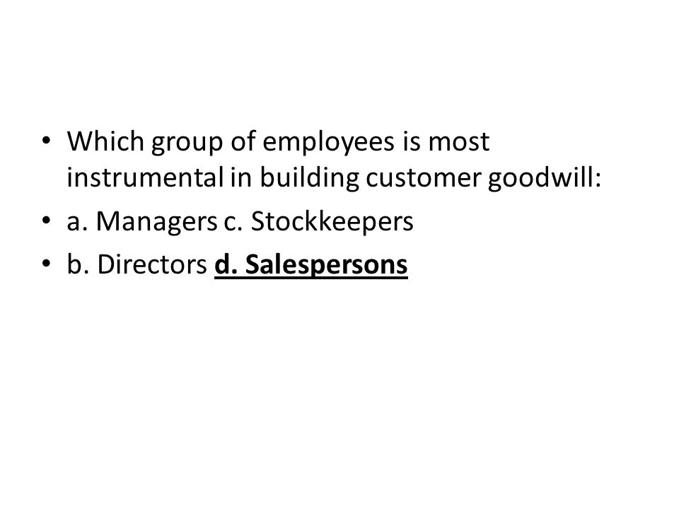 Which group of employees is most instrumental in building customer goodwill: a. Managers c. Stockkeepers b. Directors d. Salespersons