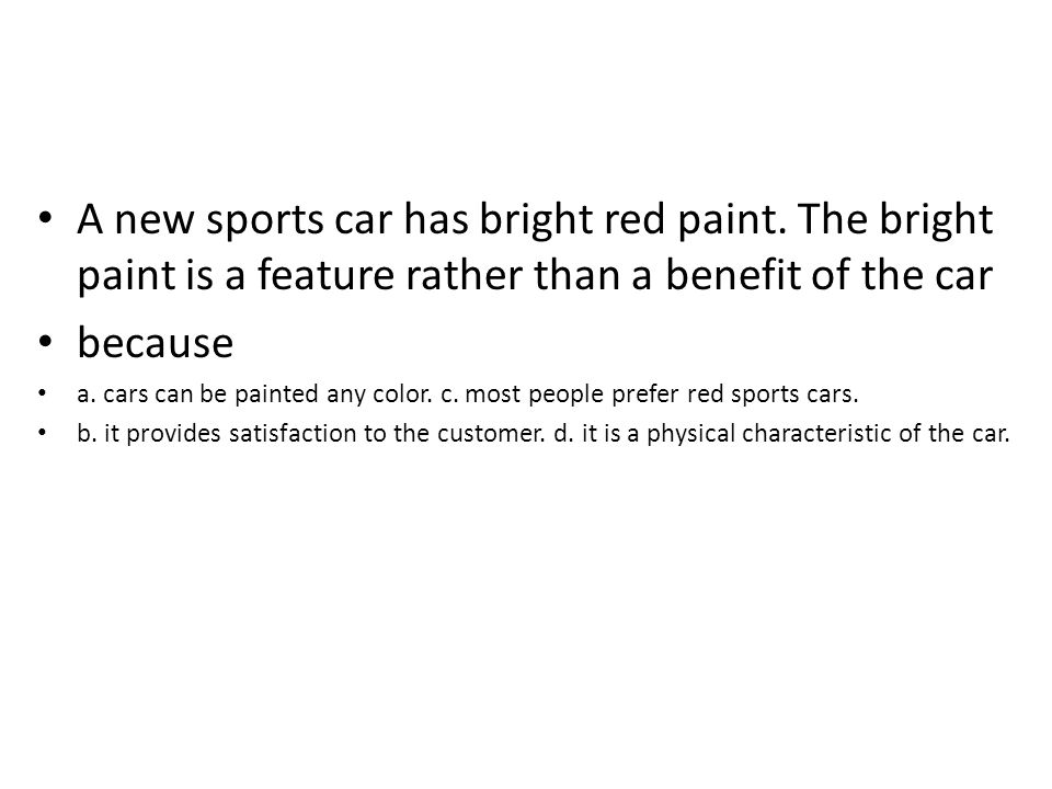 A new sports car has bright red paint. The bright paint is a feature rather than a benefit of the car because a. cars can be painted any color. c. mos
