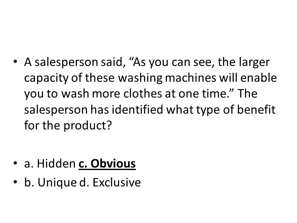 A salesperson said, As you can see, the larger capacity of these washing machines will enable you to wash more clothes at one time. The salesperson ha
