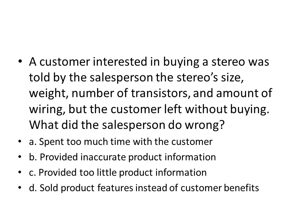 A customer interested in buying a stereo was told by the salesperson the stereos size, weight, number of transistors, and amount of wiring, but the cu