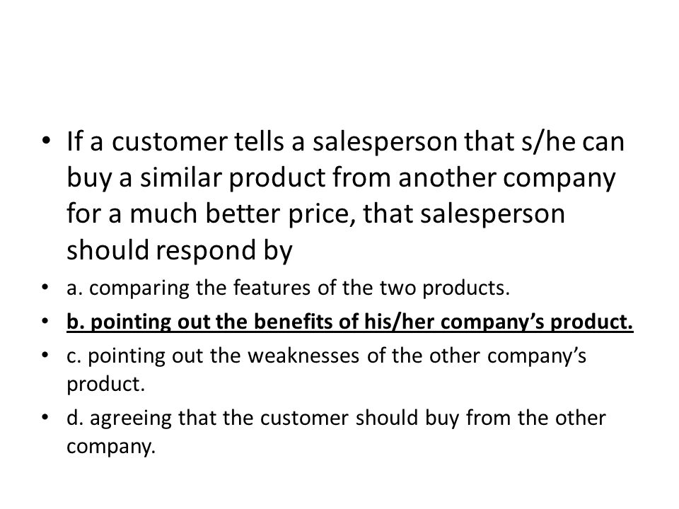 If a customer tells a salesperson that s/he can buy a similar product from another company for a much better price, that salesperson should respond by