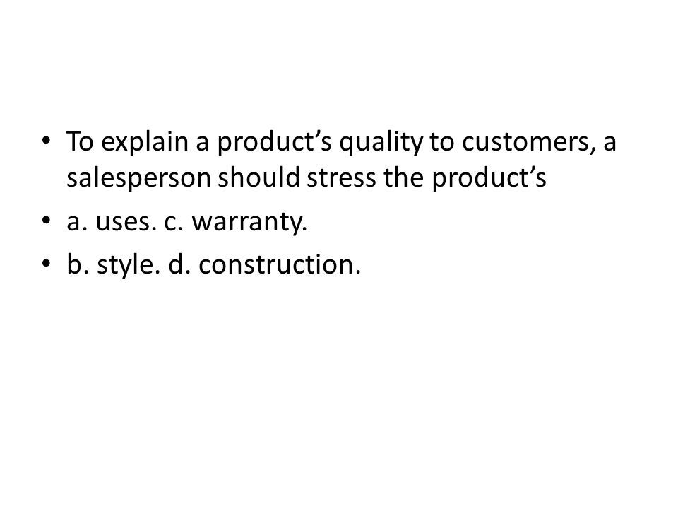 To explain a products quality to customers, a salesperson should stress the products a. uses. c. warranty. b. style. d. construction.
