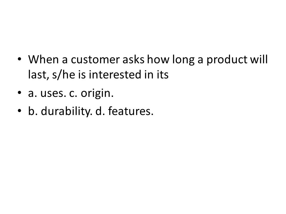 When a customer asks how long a product will last, s/he is interested in its a. uses. c. origin. b. durability. d. features.