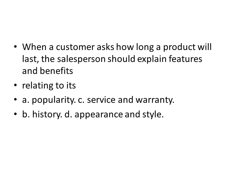 When a customer asks how long a product will last, the salesperson should explain features and benefits relating to its a. popularity. c. service and