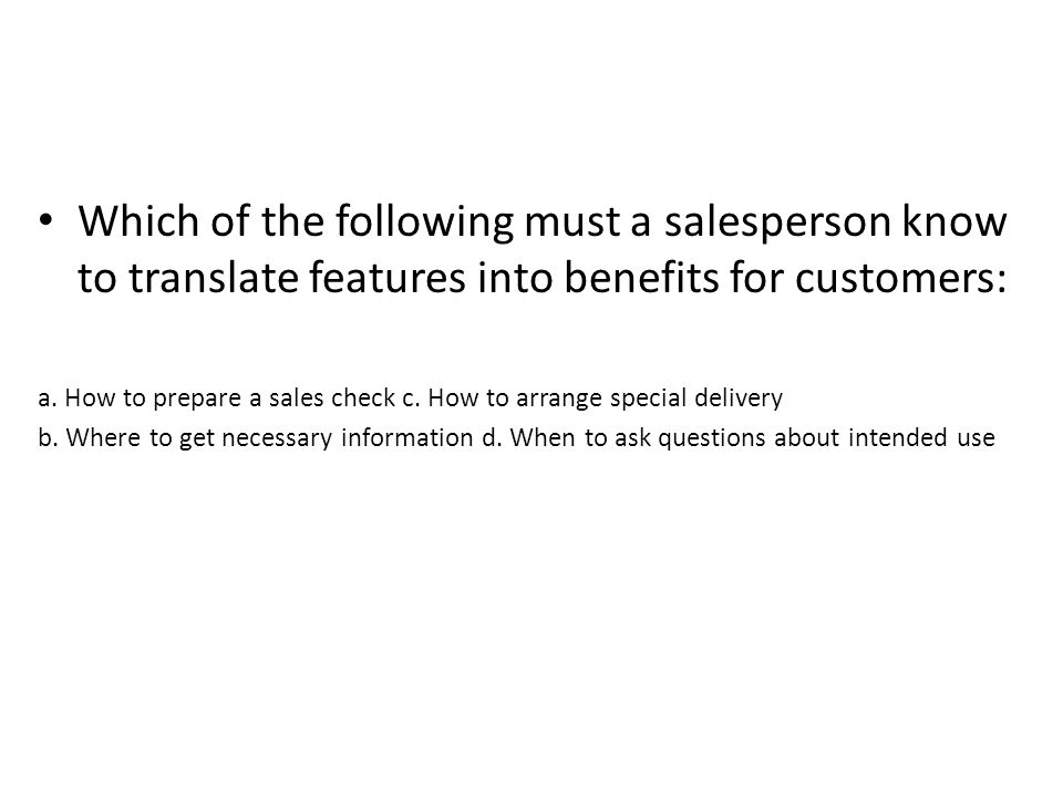 Which of the following must a salesperson know to translate features into benefits for customers: a. How to prepare a sales check c. How to arrange sp