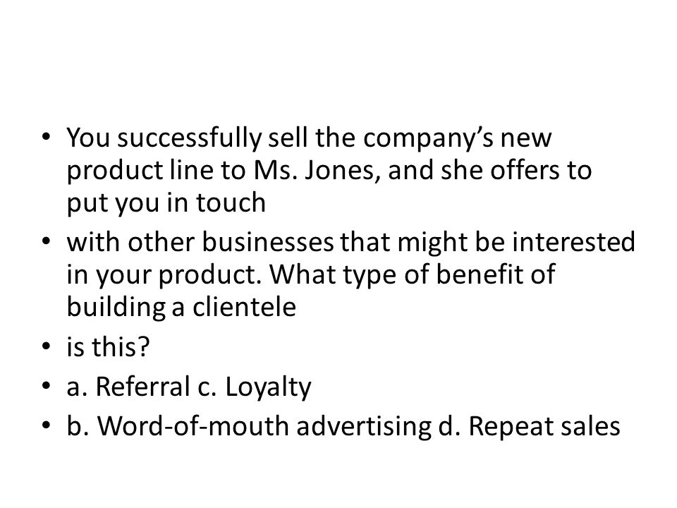 You successfully sell the companys new product line to Ms. Jones, and she offers to put you in touch with other businesses that might be interested in