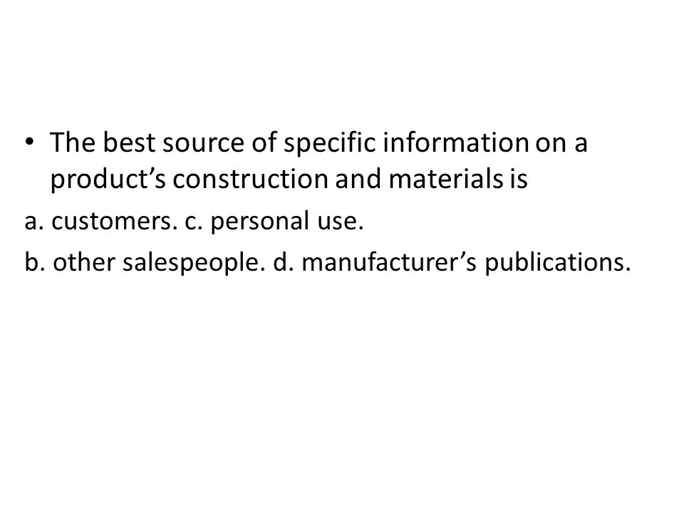 The best source of specific information on a products construction and materials is a. customers. c. personal use. b. other salespeople. d. manufactur