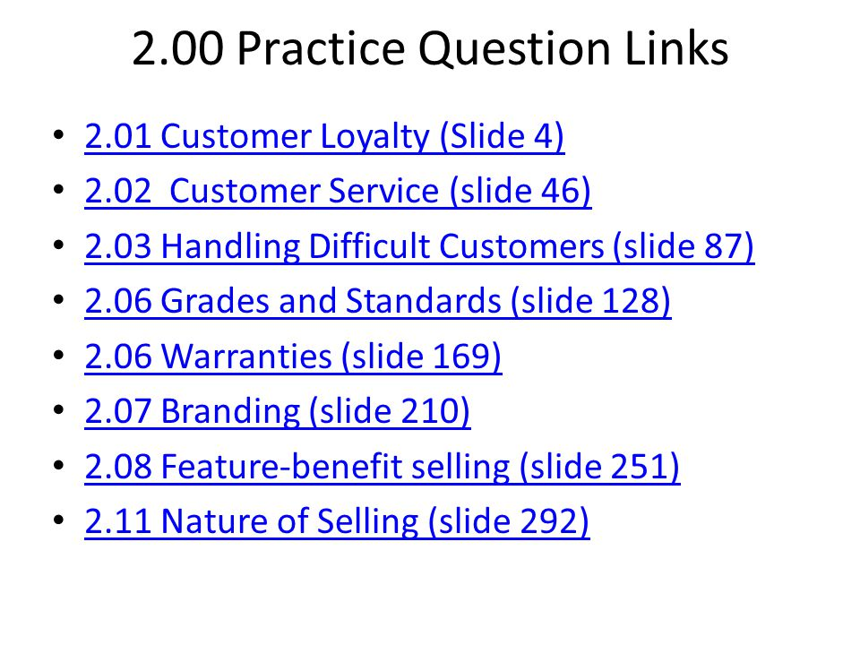 2.00 Practice Question Links 2.01 Customer Loyalty (Slide 4) 2.02 Customer Service (slide 46) 2.03 Handling Difficult Customers (slide 87) 2.06 Grades