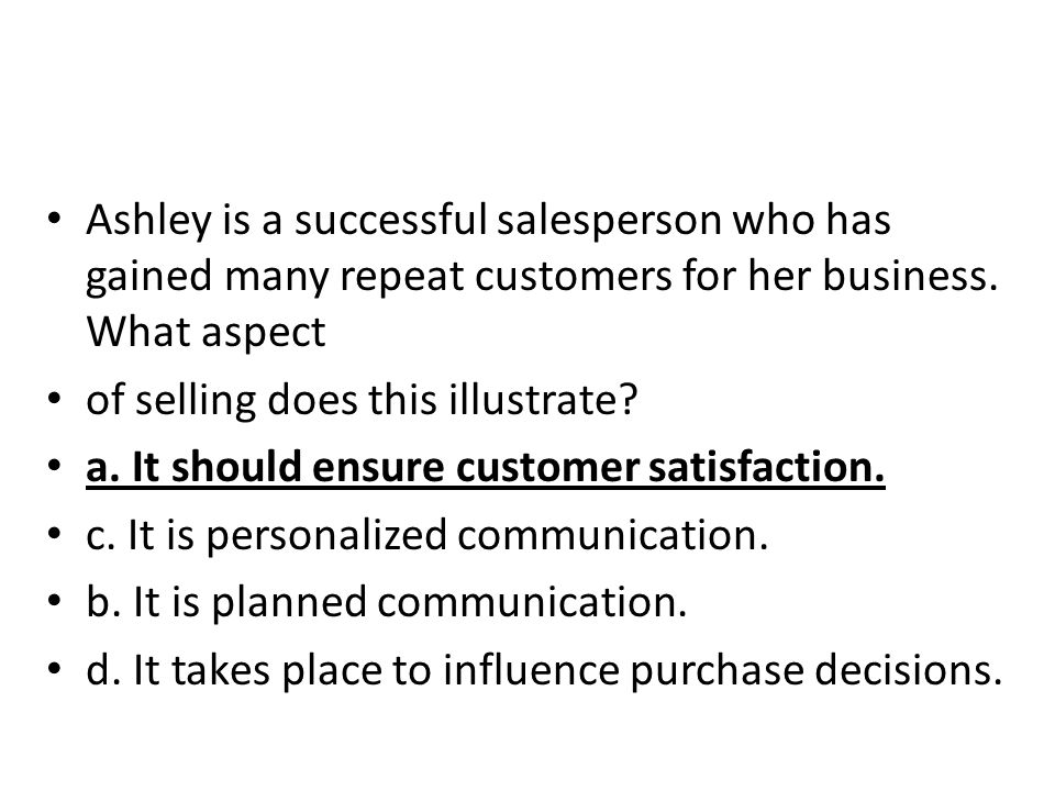 Ashley is a successful salesperson who has gained many repeat customers for her business. What aspect of selling does this illustrate? a. It should en