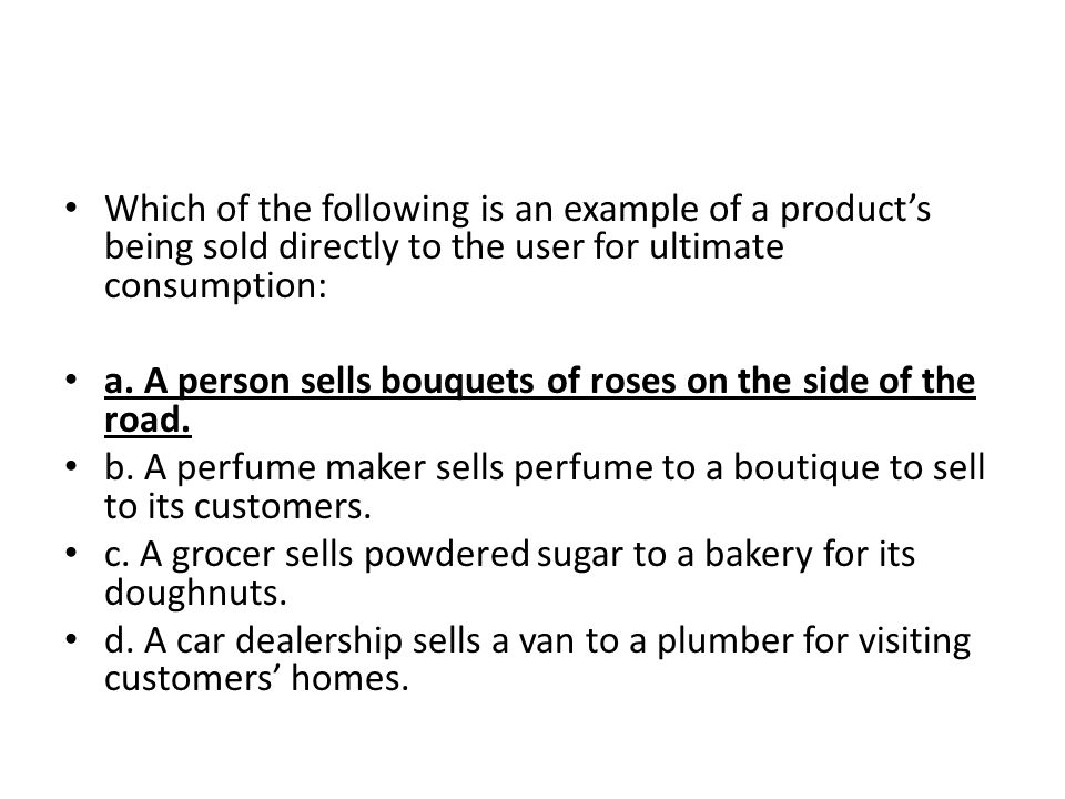 Which of the following is an example of a products being sold directly to the user for ultimate consumption: a. A person sells bouquets of roses on th