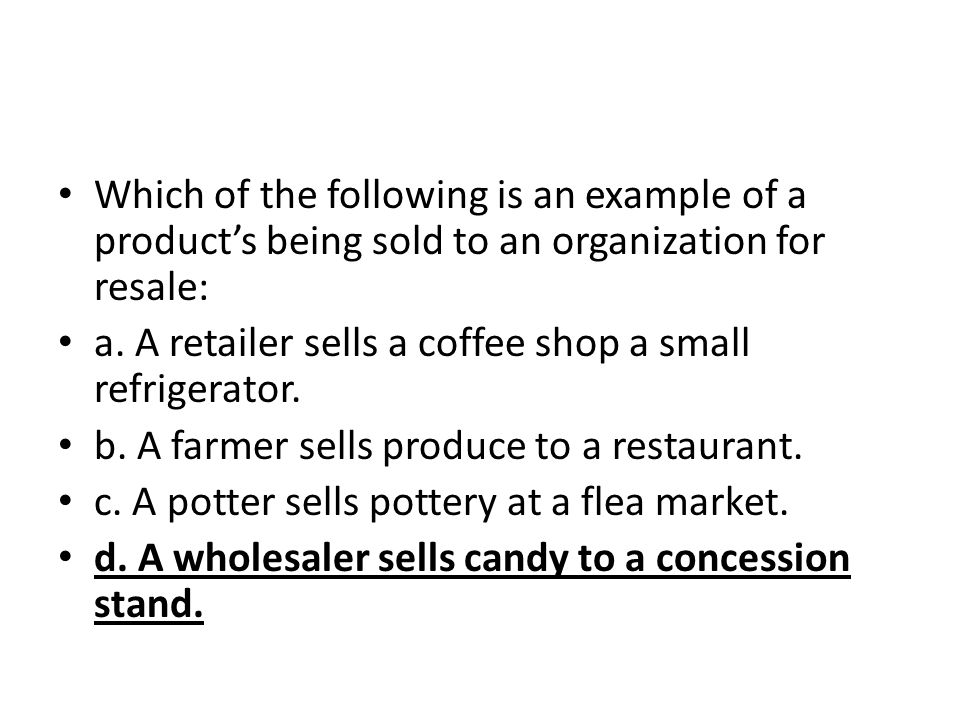 Which of the following is an example of a products being sold to an organization for resale: a. A retailer sells a coffee shop a small refrigerator. b