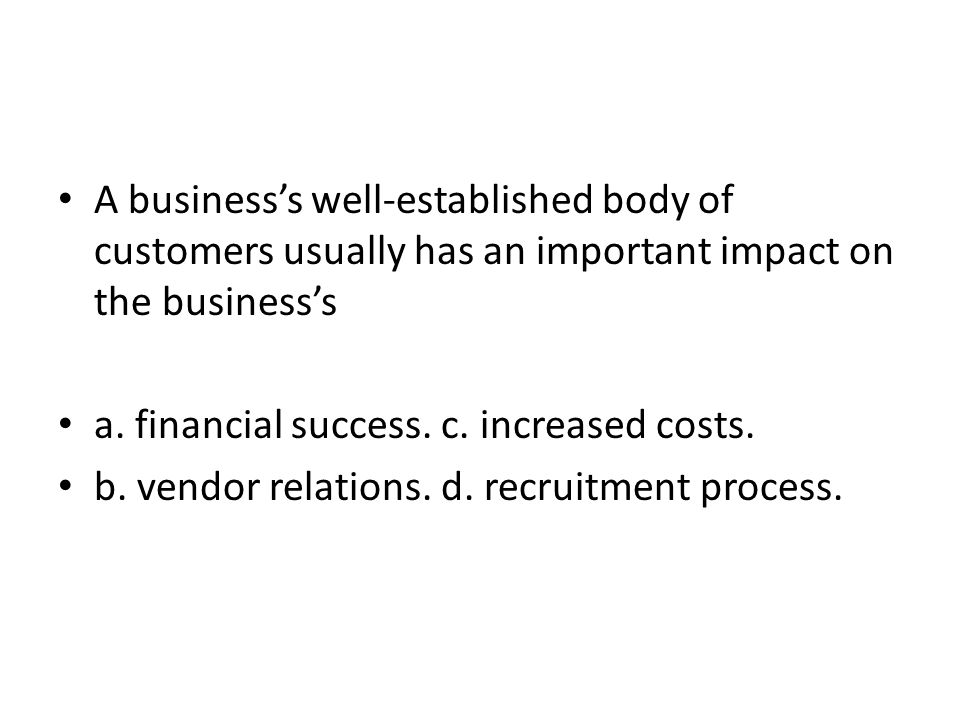 A businesss well-established body of customers usually has an important impact on the businesss a. financial success. c. increased costs. b. vendor re